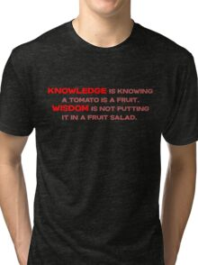 Knowledge is knowing a tomato is a fruit; Wisdom is not putting it in a fruit salad.  Tri-blend T-Shirt