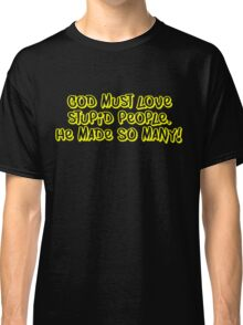 God must love stupid people. He made SO many Classic T-Shirt