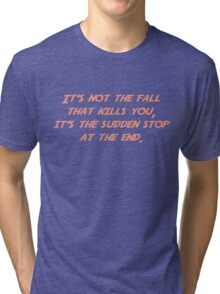 It's not the fall that kills you; it's the sudden stop at the end. Tri-blend T-Shirt