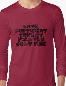 With sufficient thrust, pigs fly just fine. Long Sleeve T-Shirt