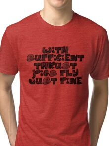 With sufficient thrust, pigs fly just fine. Tri-blend T-Shirt