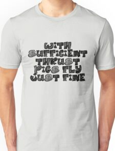 With sufficient thrust, pigs fly just fine. Unisex T-Shirt