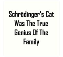 Schrodinger's Cat Was The True Genius Of The Family Art Print