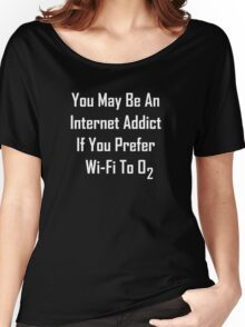 You May Be An Internet Addict If You Prefer Wi-Fi To Oxygen Women's Relaxed Fit T-Shirt