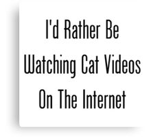 I'd Rather Be Watching Cat Videos On The Internet Canvas Print