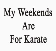 My Weekends Are For Karate by supernova23