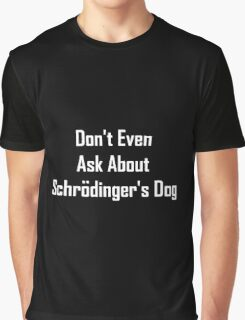Don't Even Ask About Schrodinger's Dog  Graphic T-Shirt