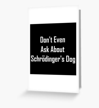 Don't Even Ask About Schrodinger's Dog  Greeting Card