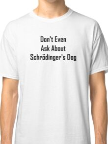 Don't Even Ask About Schrodinger's Dog  Classic T-Shirt