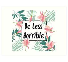 Be Less Horrible Art Print