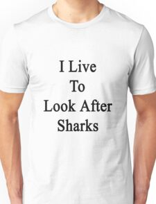 I Live To Look After Sharks Unisex T-Shirt