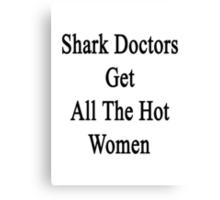 Shark Doctors Get All The Hot Women  Canvas Print