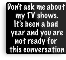 Don't ask me about my TV shows Metal Print