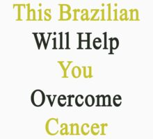 This Brazilian Will Help You Overcome Cancer  by supernova23
