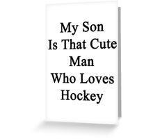 My Son Is That Cute Man Who Loves Hockey Greeting Card