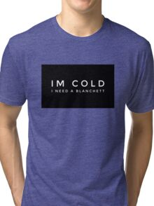 Im cold I need a Blanchett Tri-blend T-Shirt