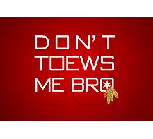 Don't TOEWS Me Bro Photographic Print