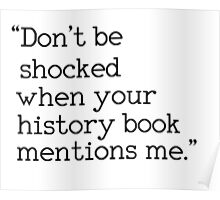 """""""Don't be shocked when your history book mentions me."""" Poster"""
