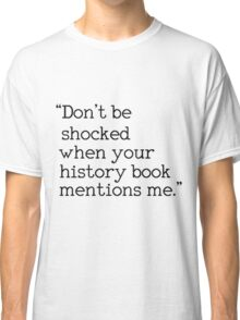 """""""Don't be shocked when your history book mentions me."""" Classic T-Shirt"""