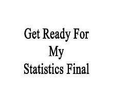 Get Ready For My Statistics Final  Photographic Print