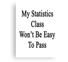 My Statistics Class Won't Be Easy To Pass  Canvas Print