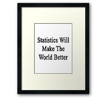 Statistics Will Make The World Better  Framed Print