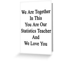 We Are Together In This You Are Our Statistics Teacher And We Love You Greeting Card
