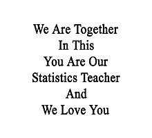 We Are Together In This You Are Our Statistics Teacher And We Love You Photographic Print