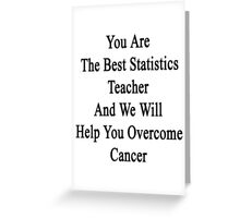 You Are The Best Statistics Teacher And We Will Help You Overcome Cancer  Greeting Card