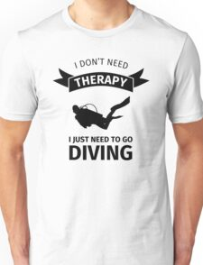 I don't need therapy I just need to go diving Unisex T-Shirt