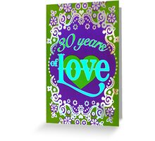 30 years of LOVE ~ Happy Anniversary!!!! Greeting Card