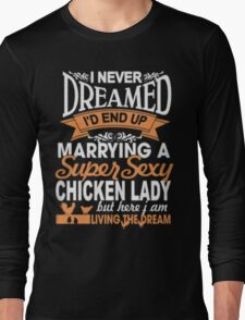 I never dreamed i'd end up MARRYING A SUPPER sexy CHICKEN LADY Long Sleeve T-Shirt