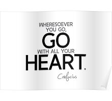 wheresoever you go, go with all your heart - confucius Poster