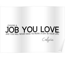 choose a job you love - confucius Poster