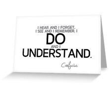 I do and I understand - confucius Greeting Card