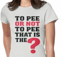 To pee or not to pee, that is the question Womens Fitted T-Shirt