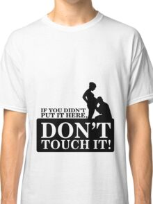 If you didn't put it here, don't touch it Classic T-Shirt