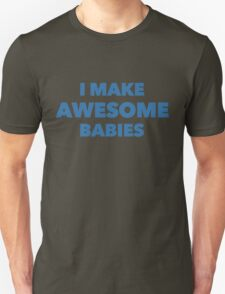 I Make Awesome Babies Unisex T-Shirt