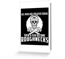 All Men Are Created Equal Then A Few Become Roughnecks Greeting Card