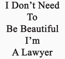 I Don't Need To Be Beautiful I'm A Lawyer  by supernova23