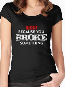 I'm Here Because You Broke Something Maintenance T-Shirt Women's Fitted Scoop T-Shirt