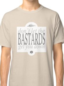 Don't Let The Bastards Get You Down Classic T-Shirt