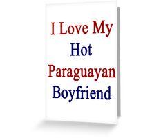 I Love My Hot Paraguayan Boyfriend  Greeting Card