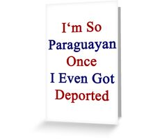 I'm So Paraguayan Once I Even Got Deported  Greeting Card