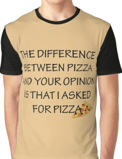 The difference between Pizza and your opinion is that I asked for pizza Graphic T-Shirt