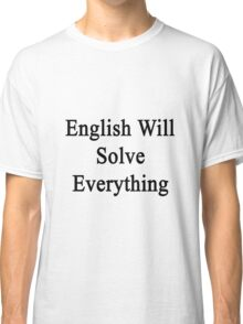 English Will Solve Everything  Classic T-Shirt