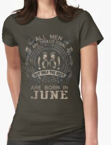 ALL MEN ARE CREATED EQUAL BUT THE BEST ARE BORN IN JUNE Womens Fitted T-Shirt