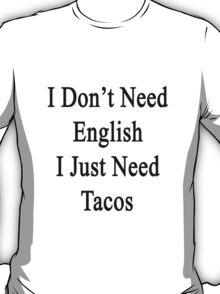 I Don't Need English I Just Need Tacos  T-Shirt