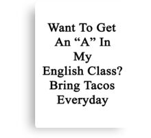 "Want To Get An ""A"" In My English Class? Bring Tacos Everyday  Canvas Print"