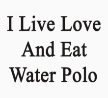 I Live Love And Eat Water Polo by supernova23